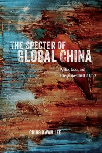 The Specter of Global China: Politics, Labor, and Foreign Investment in Africa, Ching Kwan Lee (University of Chicago Press, January 2018)
