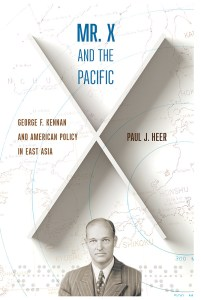 Mr X and the Pacific: George F Kennan and American Policy in East Asia, Paul J Heer (Cornell University Press, May 2018)