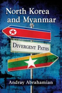 North Korea and Myanmar: Divergent Paths, Andray Abrahamian (McFarland, February 2018)