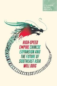 High-Speed Empire: Chinese Expansion and the Future of Southeast Asia by Will Doig (Columbia Global Reports, May 2018)