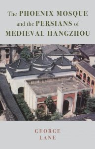 The Phoenix Mosque and the Persians of Medieval Hangzhou George Lane (ed) (Gingko Library, July 2018)