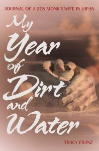 My Year of Dirt and Water: Journal of a Zen Monk's Wife in Japan, Tracy Franz (Stone Bridge Press, July 2018)