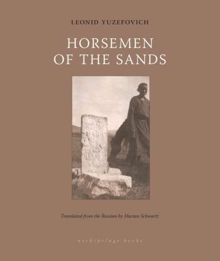 Horsemen of the Sands, Leonid Yuzefovich, Marian Schwartz (trans) (Archipelago Book, October 2018)
