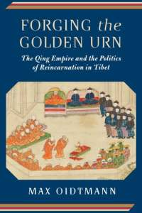 Forging the Golden Urn: The Qing Empire and the Politics of Reincarnation in Tibet, Max Oidtmann (Columbia University Press, July 2018)