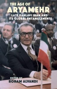 The Age of Aryamehr: Late Pahlavi Iran and its Global Entanglements, Roham Alvandi (ed) (Gingko, November 2018)