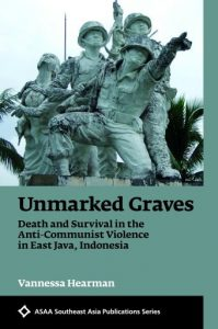 Unmarked Graves: Death and Survival in the Anti-Communist Violence in East Java, Indonesia, Vannessa Hearman (NUS Press, August 2018)