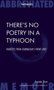 There's No Poetry in a Typhoon: Vignettes from Journalism's Front Lines. by Agnès Bun, Melanie Ho (trans), Abbreviated Press (November 2018)