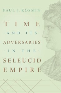 Time and Its Adversaries in the Seleucid Empire, Paul J Kosmin (Harvard University Press, December 2018)