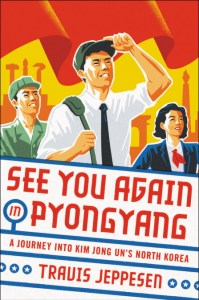 See You Again in Pyongyang: A Journey into Kim Jong Un's North Korea, Travis Jeppesen (Hachette, May 2018)