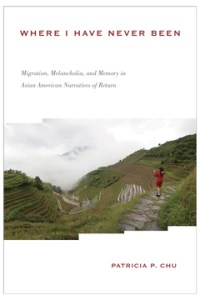 Where I Have Never Been: Migration, Melancholia, and Memory in Asian American Narratives of Return , Patricia P Chu (Temple University Press, January 2019)