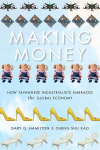 Making Money: How Taiwanese Industrialists Embraced the Global Economy, Gary G Hamilton, Cheng-shu Kao (Stanford University Press, December 2017)