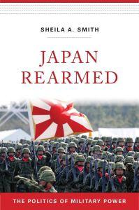 Japan Rearmed: The Politics of Military Power, by Sheila A Smith (Harvard University Press, April 2019)