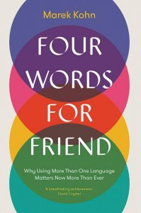 Four Words for Friend: Why Using More Than One Language Matters Now More Than Ever, Marek Kohn (Yale University Press, April 2019)