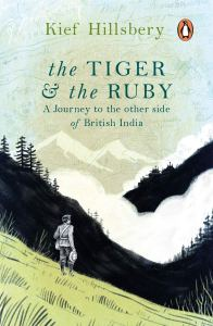 The Tiger and the Ruby: A Journey to the Other Side of British India, Kief Hillsbery (Penguin India, April 2019; OneWorld, June 2019; Houghton Mifflin Harcourt, July 2017)