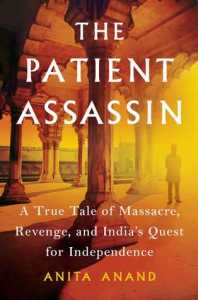 The Patient Assassin: A True Tale of Massacre, Revenge and and India's Quest for Independence, Anita Anand (Simon & Schuster UK, April 2019; Scribner, July 2019)
