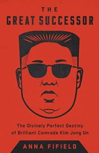 The Great Successor; The Divinely Perfect Destiny of Brilliant Comrade Kim Jong Un, Anna Fifield (PublicAffairs, John Murray, June 2019)