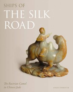 Ships of the Silk Road: The Bactrian Camel in Chinese Jade, Angus Forsyth (Philip Wilson, March 2019)