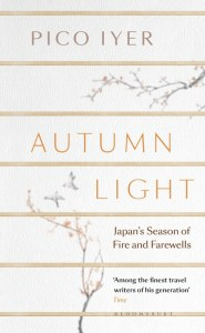 Autumn Light: Season of Fire and Farewells, Pico Iyer (Bloombsury, May 2019; Knopf, April 2019)