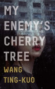 My Enemy's Cherry Tree, Wang Ting-Kuo. Howard Goldblatt (trans), Sylvia Li-chun Lin (trans) (Granta, April 2019)
