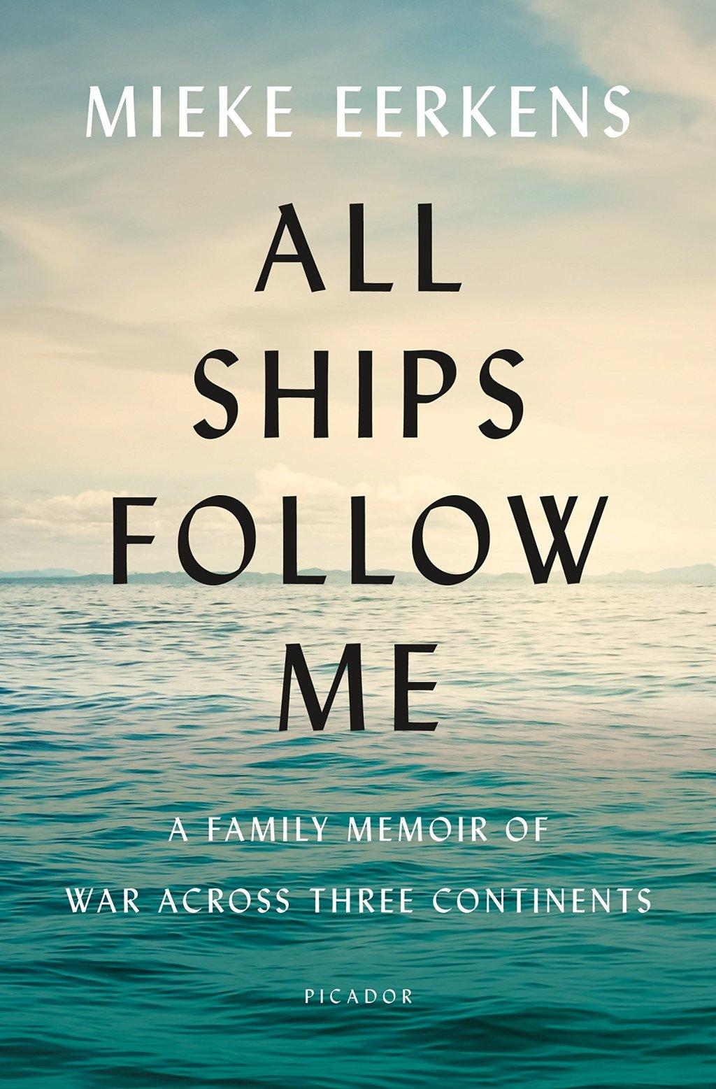 All Ships Follow Me: A Family Memoir of War Across Three Continents, Mieke Eerkens (Picador, April 2019)