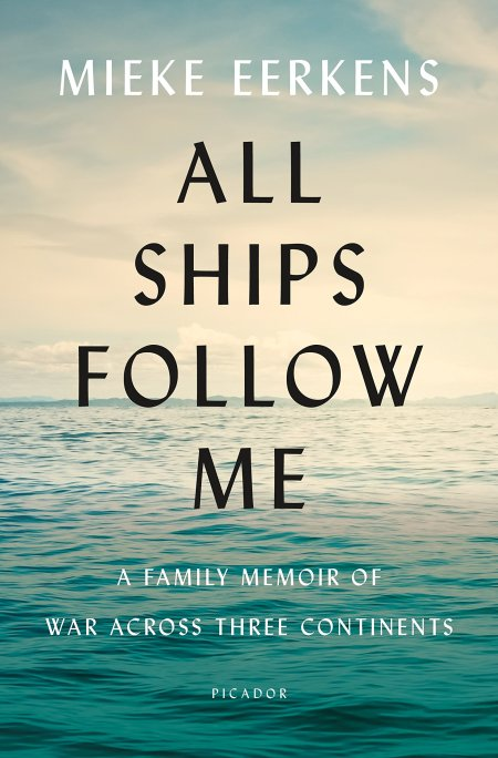 All Ships Follow Me: A Family Memoir of War Across Three Continents, Mieke Eerkens (Picador, April 2019)