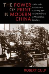 The Power of Print in Modern China: Intellectuals and Industrial Publishing from the End of Empire to Maoist State Socialism, Robert Culp (Columbia University Press, May 2019)