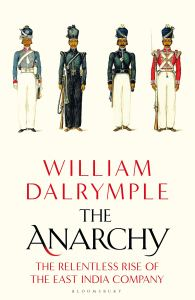 The Anarchy The Relentless Rise of the East India Company, William Dalrymple (Bloomsbury 2019)
