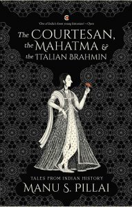 The Courtesan, the Mahatma and the Italian Brahmin: Tales from Indian History, Manu S Pillai (Context, June 2019)