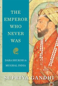 The Emperor Who Never Was: Dara Shukoh in Mughal India, Supriya Gandhi (Harvard University Press, January 2020)