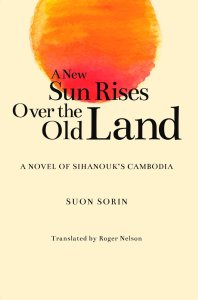 A New Sun Rises Over the Old Land: A Novel of Sihanouk's Cambodia, Suon Sorin (Author), Roger Nelson (trans) (NUS Press, July 2019)