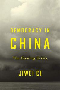 Democracy in China: The Coming Crisis. Jiwei Ci (Harvard University Press, November 2019)