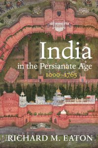 India in the Persianate Age, 1000–1765, Richard M Eaton (University of California Press, September 2019)