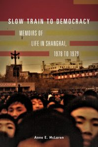 Slow Train to Democracy: Memoirs of Life in Shanghai, 1978 to 1979, Anne E McLaren (Australian Scholarly Publishing, March 2020)
