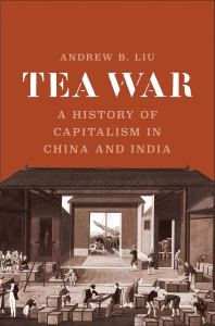 Tea War: A History of Capitalism in China and India, Andrew B Liu (Yale University Press, April 2020)