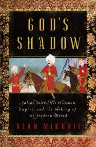 God's Shadow: Sultan Selim, His Ottoman Empire, and the Making of the Modern World, Alan Mikhail (Liveright, August 2020)