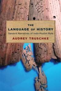 The Language of History: Sanskrit Narratives of Indo-Muslim Rule, Audrey Truschke (Columbia University Press, January 2021)
