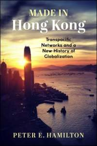 Made in Hong Kong: Transpacific Networks and a New History of Globalization, Peter E Hamilton (Columbia University Press, January 2021)