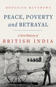 Peace, Poverty and Betrayal: A New History of British India, Roderick Matthews (Hurst, February 2021)