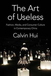 The Art of Useless Fashion, Media, and Consumer Culture in Contemporary China, Calvin Hui (Columbia University Press, September 2021)