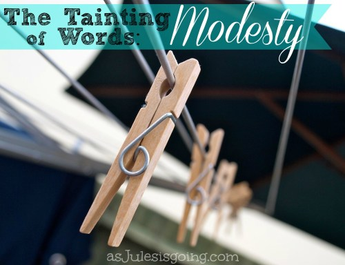 The Tainting of Words: Modesty | via asJulesisgoing.com Thoughts on true modesty in todays world.