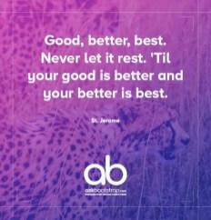 Good, better, best. Never let it rest. 'til your good is better and your better is best.