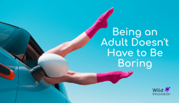 What if being an adult doesn't have to be boring?
