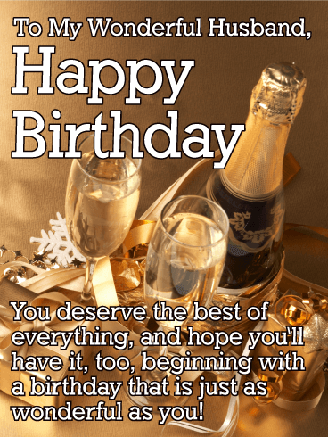 To My Wonderful Husband, Happy Birthday. You deserve the best of everything, and hope you'll have it, too, beginning with a birthday that is just as wonderful as you!