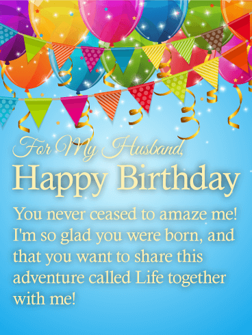 For My Husband, Happy Birthday. You never ceased to amaze me! I'm so glad you were born, and that you want to share this adventure called Life together with me!