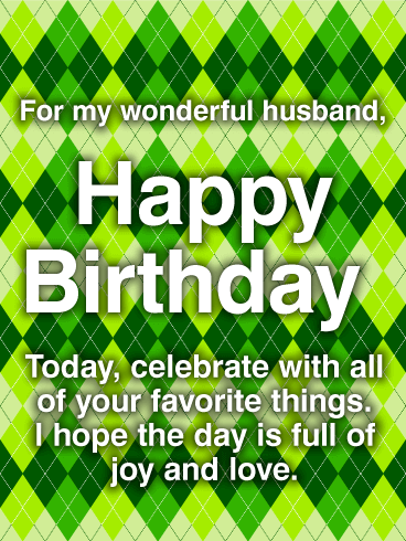 For My Wonderful Husband, Happy Birthday. Today, celebrate with all of your favorite things. I hope the day is full of joy and love.