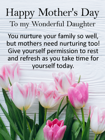 Happy Mother's Day To My Wonderful Daughter. You nurture your family so well, but mothers need nurturing too! Give yourself permission to rest and refresh as you take time for yourself today.