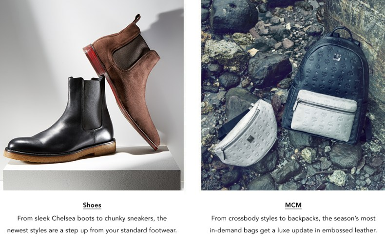 Shoes. From sleek Chelseas to chunky sneakers, the newest styles are a step up from your standard footwear. & M.C.M. From crossbodies to backpacks, the season's most in-demand bags get a luxe update in leather.