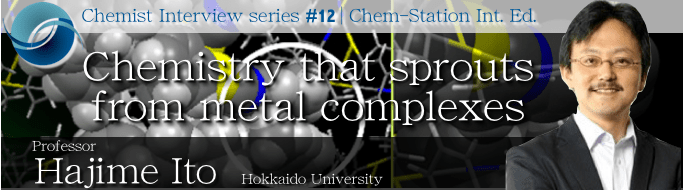 #12: Professor Hajime Ito: Chemistry that sprouts from metal complexes