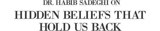 Dr. Habib Sadeghi on Hidden Beliefs That Hold Us Back