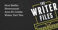 How Netflix Showrunner Aron Eli Coleite Writes: Part Two